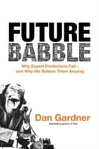 Future Babble - Why Expert Predictions Fail - and Why We Believe Them Anyway ebook by Dan Gardner