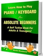 Learn How to Play Piano Keyboard for Absolute Beginners: A Self Tuition Book for Adults and Teenagers! ebook by Martin Woodward