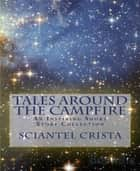 Tales Around The Campfire - An Inspiring Short Story Collection ebook by Sciantel Crista