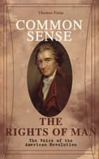 Common Sense & The Rights of Man - The Voice of the American Revolution - Words of a Visionary That Sparked the Revolution and Remained the Core of American Democratic Principles ebook by Thomas Paine