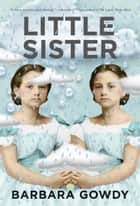 Little Sister - A Novel ebook by Barbara Gowdy