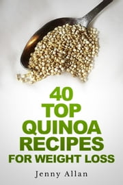 40 Top Quinoa Recipes For Weight Loss ebook by Jenny Allan