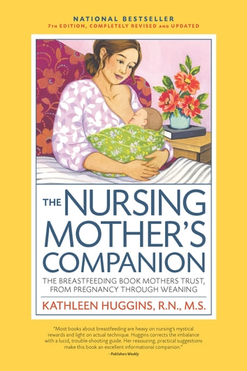 The Nursing Mother's Companion, 7th Edition, with New Illustrations - The Breastfeeding Book Mothers Trust, from Pregnancy Through Weaning ebook by Kathleen Huggins