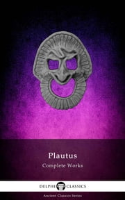 Delphi Complete Works of Plautus (Illustrated) ebook by Titus Maccius Plautus, Delphi Classics