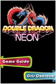 Double Dragon Neon Game Guide Full ebook by Cris Converse