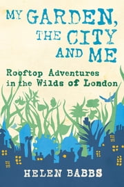 My Garden, the City and Me - Rooftop Adventures in the Wilds of London ebook by Helen Babbs