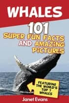 Whales: 101 Fun Facts & Amazing Pictures (Featuring The World's Top 7 Whales) ebook by Janet Evans