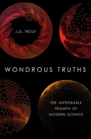 Wondrous Truths - The Improbable Triumph of Modern Science ebook by J.D. Trout