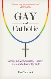 Gay and Catholic - Accepting My Sexuality, Finding Community, Living My Faith ebook by Eve Tushnet