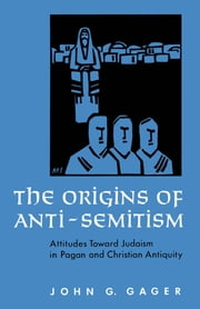The Origins of Anti-Semitism - Attitudes toward Judaism in Pagan and Christian Antiquity ebook by John G. Gager