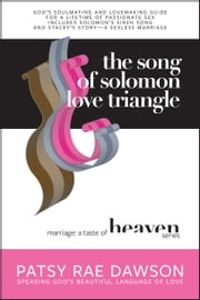 The Song of Solomon Love Triangle, God's Soulmating and Lovemaking Guide for a Lifetime of Passionate Sex includes Solomon's Siren Song and Stacey's Story: A Sexless Marriage (Marriage: A Taste of Heaven series) ebook by Patsy Rae Dawson