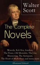 The Complete Novels of Sir Walter Scott: Waverly, Rob Roy, Ivanhoe, The Pirate, Old Mortality, The Guy Mannering, The Antiquary, The Heart of Midlothian and many more (Illustrated Edition) - The Betrothed, The Talisman, Black Dwarf, The Monastery, The Abbot... ebook by Walter Scott