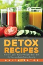 Detox Recipes: A How-To Detox Book on Using the Detox Diet for Maximum Detoxification Benefits ebook by Anita Bates