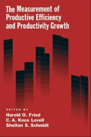 The Measurement of Productive Efficiency and Productivity Growth ebook by Harold O. Fried,C. A. Knox Lovell,Shelton S. Schmidt