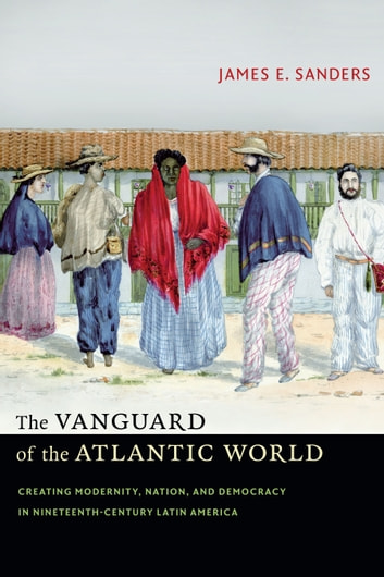 The Vanguard of the Atlantic World - Creating Modernity, Nation, and Democracy in Nineteenth-Century Latin America ebook by James E. Sanders