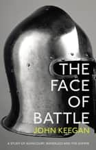 The Face Of Battle - A Study of Agincourt, Waterloo and the Somme ebook by John Keegan