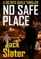 No Safe Place (DS Peter Gayle thrillers Book 6) ebook by Jack Slater
