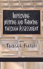 Improving Writing and Thinking Through Assessment ebook by Teresa L. Flateby