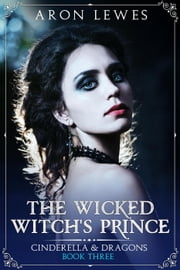 The Wicked Witch's Prince - Cinderella & Dragons, #3 ebook by Aron Lewes