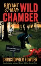 Bryant & May: Wild Chamber - A Peculiar Crimes Unit Mystery ebook by Christopher Fowler