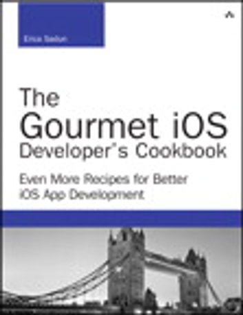 The Gourmet iOS Developer's Cookbook - Even More Recipes for Better iOS App Development ebook by Erica Sadun