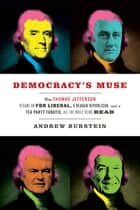 Democracy's Muse - How Thomas Jefferson Became an FDR Liberal, a Reagan Republican, and a Tea Party Fanatic, All the While Being Dead eBook by Andrew Burstein