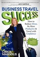 Business Travel Success - How to Reduce Stress, Be More Productive and Travel with Confidence ebook by Carol Margolis