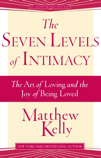 The Seven Levels of Intimacy - The Art of Loving and the Joy of Being Loved ebook by Matthew Kelly