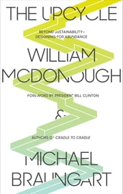 The Upcycle - Beyond Sustainability--Designing for Abundance 電子書 by William McDonough, Michael Braungart, Bill Clinton