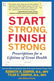 Start Strong, Finish Strong - Prescriptions for a Lifetime of Great Health ebook by Kenneth Cooper, M.D., MPH,Tyler Cooper, M.D., MPH