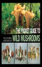 The Pocket Guide to Wild Mushrooms - Helpful Tips for Mushrooming in the Field ebook by Pelle Holmberg, Hans Marklund