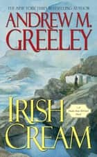 Irish Cream - A Nuala Anne McGrail Novel ebook by Andrew M. Greeley