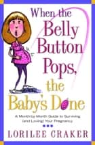 When the Belly Button Pops, the Baby's Done - A Month-by-Month Guide to Surviving (and Loving) Your Pregnancy ebook by