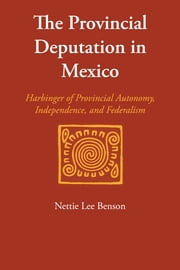 The Provincial Deputation in Mexico - Harbinger of Provincial Autonomy, Independence, and Federalism ebook by Nettie Lee Benson