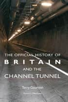 The Official History of Britain and the Channel Tunnel ebook by Terry Gourvish
