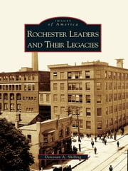 Rochester Leaders and Their Legacies ebook by Donovan A. Shilling