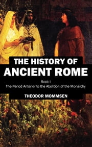 The History of Ancient Rome - Book I: The Period Anterior to the Abolition of the Monarchy ebook by Theodor Mommsen