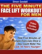 The Five Minute Face Lift Workout for Men - How Five Minutes of Simple Exercises Once a Day Can Make You Look Ten Years Younger ebook by Simon Goodall