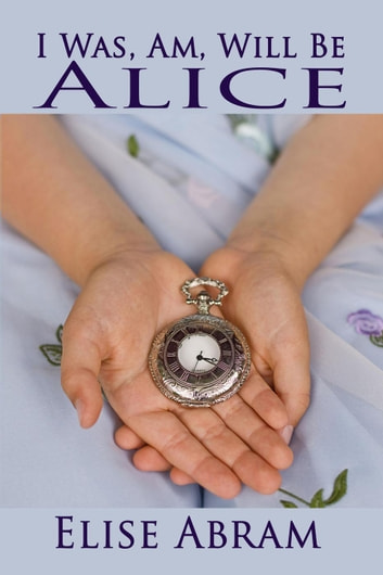 I Was, Am, Will Be Alice ebook by Elise Abram