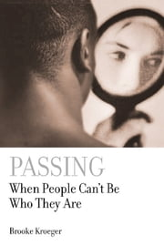 Passing - When People Can't Be Who They Are ebook by Brooke Kroeger