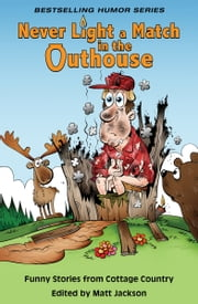 Never Light a Match in the Outhouse - Funny Stories from Cottage Country ebook by Matt Jackson