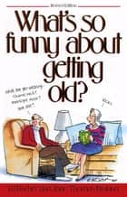 What's So Funny About Getting Old ebook by Ed Fischer, Jane Thomas Noland