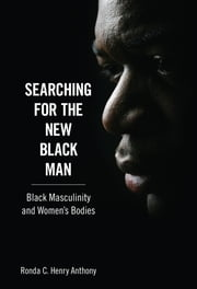 Searching for the New Black Man - Black Masculinity and Women's Bodies ebook by Ronda C. Henry Anthony