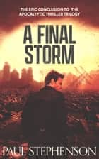 A Final Storm - The Epic Conclusion to the apocalyptic thriller trilogy ebook by Paul Stephenson