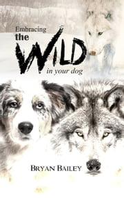 Embracing the Wild in Your Dog ebook by Bryan Bailey
