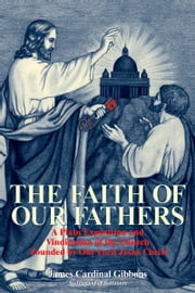 The Faith of Our Fathers - A Plain Exposition and Vindication of the Church Founded by Our Lord Jesus Christ ebook by James Cardinal Gibbons