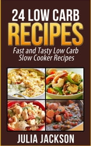 24 Low Carb Recipes: Fast and Tasty Low Carb Slow Cooker Recipes ebook by Julia Jackson