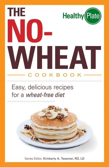 The No-Wheat Cookbook - Easy, Delicious Recipes for a Wheat-Free Diet ebook by Kimberly A Tessmer
