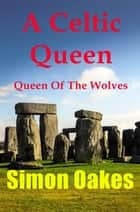 A Celtic Queen - Queen Of The Wolves ebook by Simon Oakes