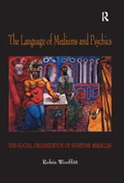 The Language of Mediums and Psychics - The Social Organization of Everyday Miracles ebook by Robin Wooffitt